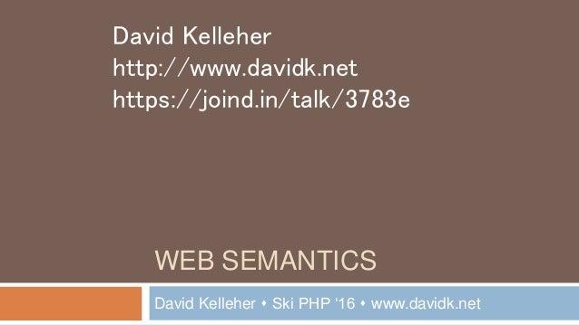 WEB SEMANTICS David Kelleher  Ski PHP '16  www.davidk.net David Kelleher http://www.davidk.net https://joind.in/talk/378...