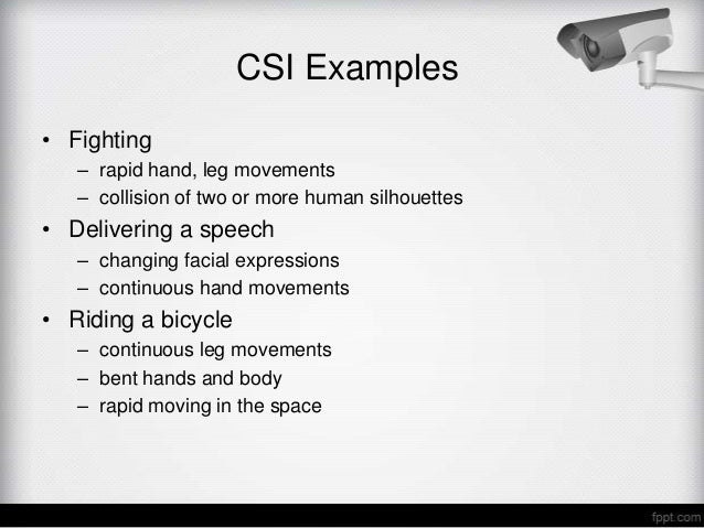 CSI Examples• Fighting   – rapid hand, leg movements   – collision of two or more human silhouettes• Delivering a speech  ...