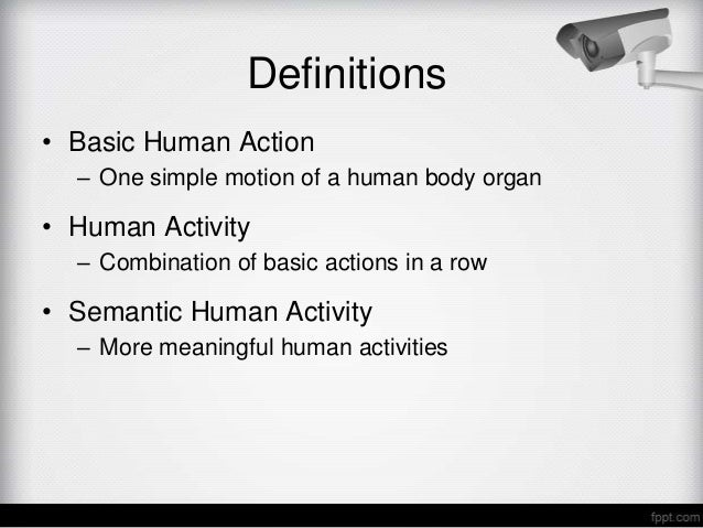Definitions• Basic Human Action  – One simple motion of a human body organ• Human Activity  – Combination of basic actions...