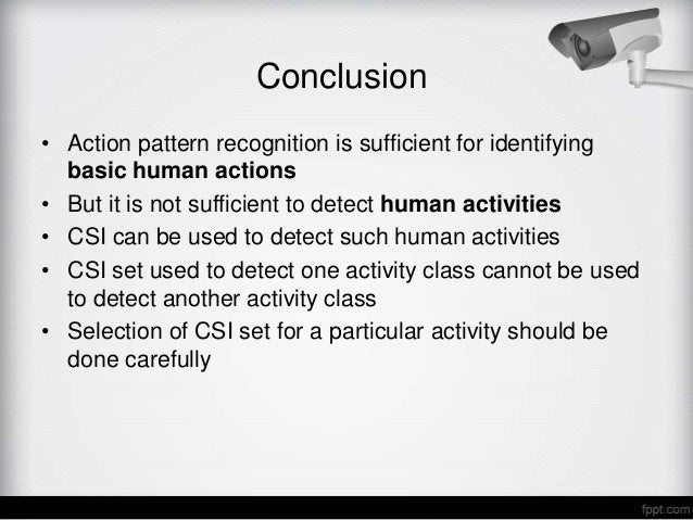 Conclusion• Action pattern recognition is sufficient for identifying  basic human actions• But it is not sufficient to det...