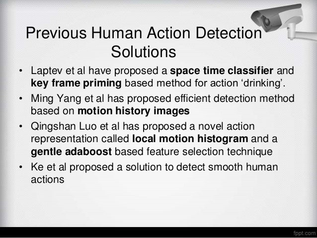 Previous Human Action Detection            Solutions• Laptev et al have proposed a space time classifier and  key frame pr...
