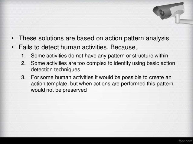 • These solutions are based on action pattern analysis• Fails to detect human activities. Because,   1. Some activities do...