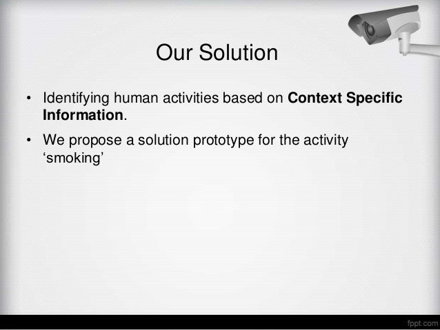 Our Solution• Identifying human activities based on Context Specific  Information.• We propose a solution prototype for th...