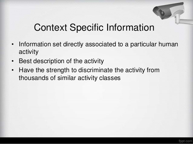 Context Specific Information• Information set directly associated to a particular human  activity• Best description of the...