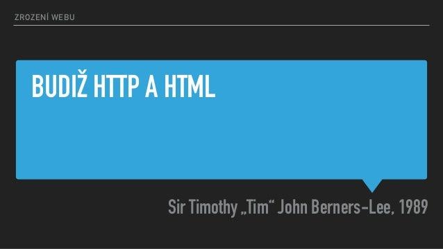 "BUDIŽ HTTP A HTML Sir Timothy ""Tim"" John Berners-Lee, 1989 ZROZENÍ WEBU"
