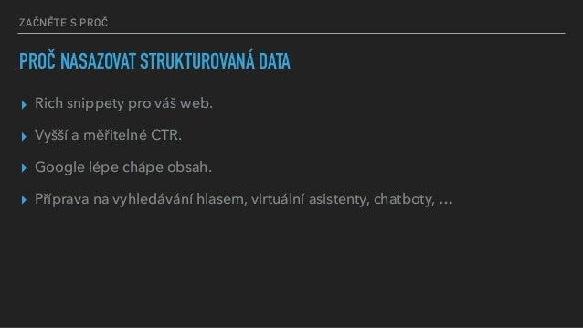 ZAČNĚTE S PROČ PROČ NASAZOVAT STRUKTUROVANÁ DATA ▸ Rich snippety pro váš web. ▸ Vyšší a měřitelné CTR. ▸ Google lépe chápe...