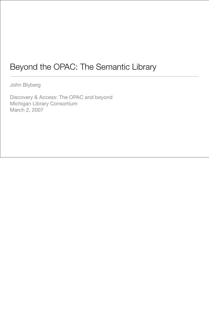 Beyond the OPAC: The Semantic Library  John Blyberg  Discovery  Access: The OPAC and beyond Michigan Library Consortium Ma...
