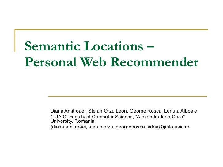 Semantic Locations – Personal Web Recommender Diana Amitroaei, Stefan Orzu Leon, George Rosca, Lenuta Alboaie 1 UAIC: Facu...