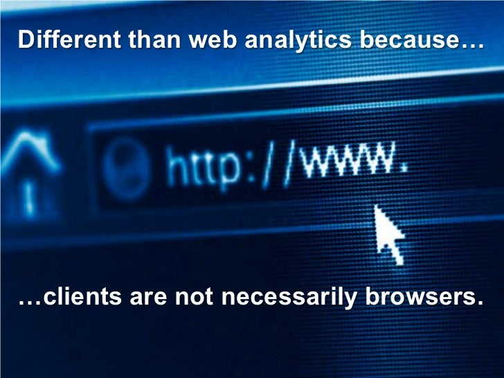 Different than web analytics because…     …clients are not necessarily browsers.