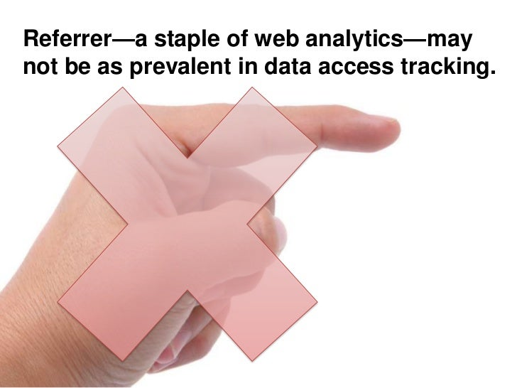 Referrer—a staple of web analytics—may not be as prevalent in data access tracking.