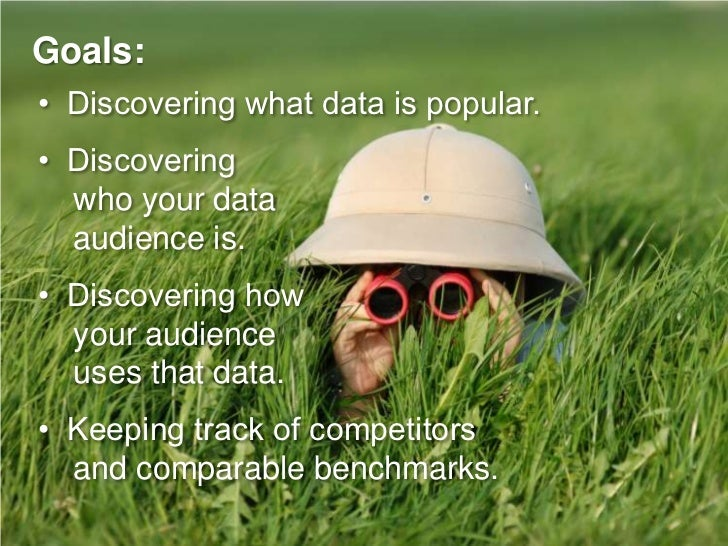 Goals: • Discovering what data is popular. • Discovering   who your data   audience is. • Discovering how   your audience ...