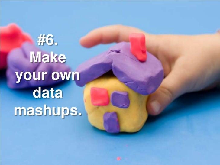 #6.   Make your own   data mashups.