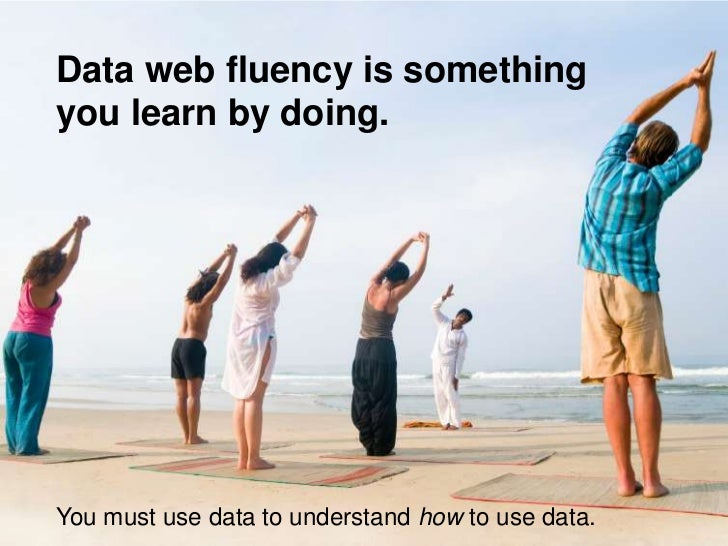 Data web fluency is something you learn by doing.     You must use data to understand how to use data.