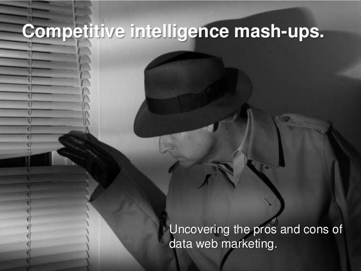 Competitive intelligence mash-ups.                     Uncovering the pros and cons of                 data web marketing.