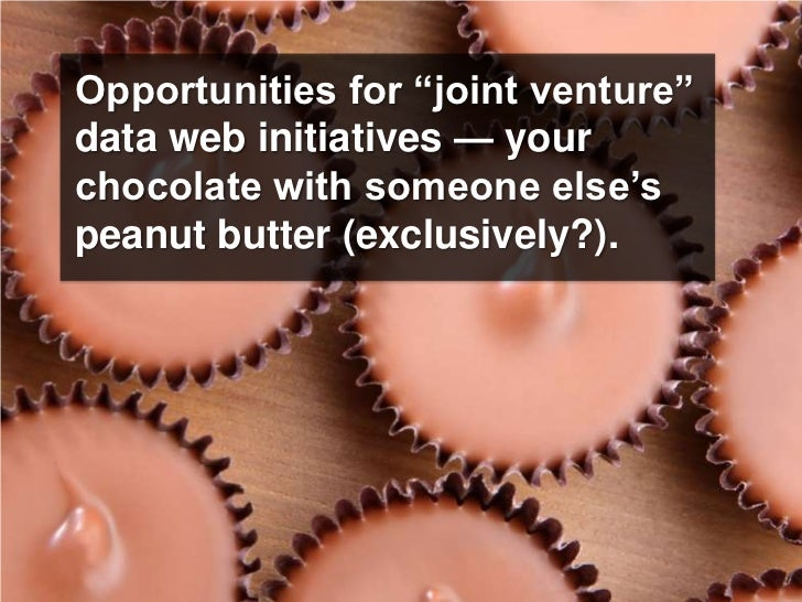 "Opportunities for ""joint venture"" data web initiatives — your chocolate with someone else's peanut butter (exclusively?)."