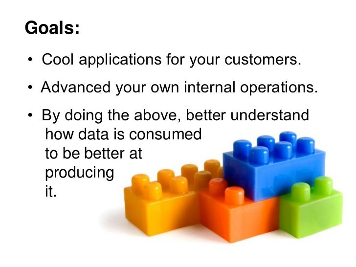 Goals: • Cool applications for your customers. • Advanced your own internal operations. • By doing the above, better under...