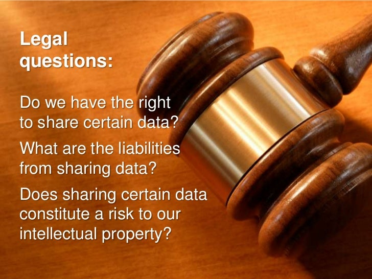 Legal questions:  Do we have the right to share certain data? What are the liabilities from sharing data? Does sharing cer...
