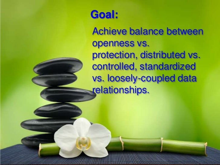 Goal: Achieve balance between openness vs. protection, distributed vs. controlled, standardized vs. loosely-coupled data r...