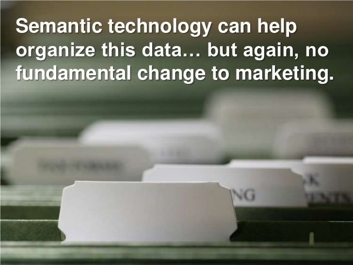 Semantic technology can help organize this data… but again, no fundamental change to marketing.