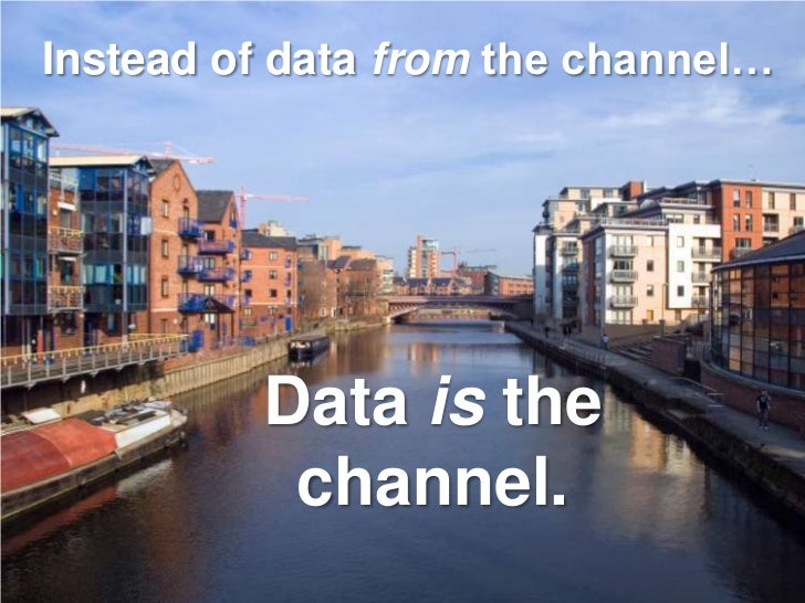 Instead of data from the channel…              Data is the           channel.