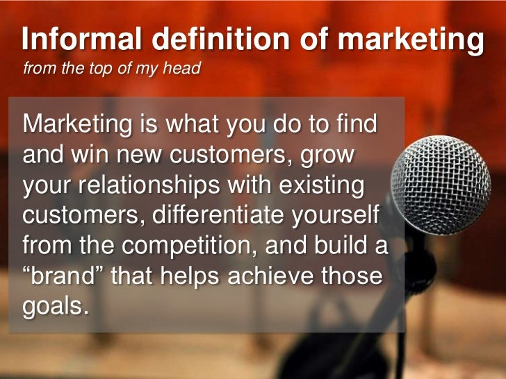 Informal definition of marketing from the top of my head   Marketing is what you do to find and win new customers, grow yo...