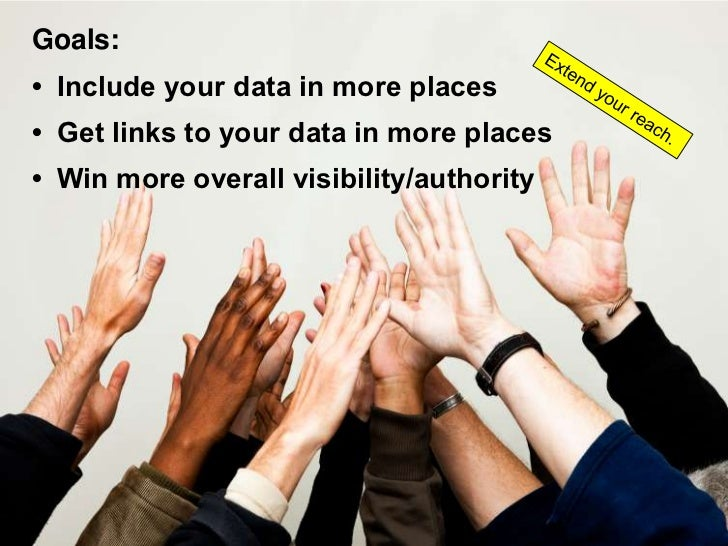 Goals: • Include your data in more places • Get links to your data in more places • Win more overall visibility/authority