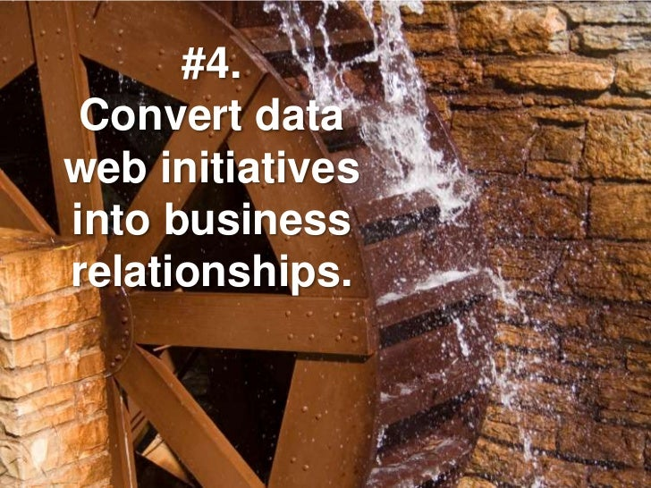#4.  Convert data web initiatives into business relationships.