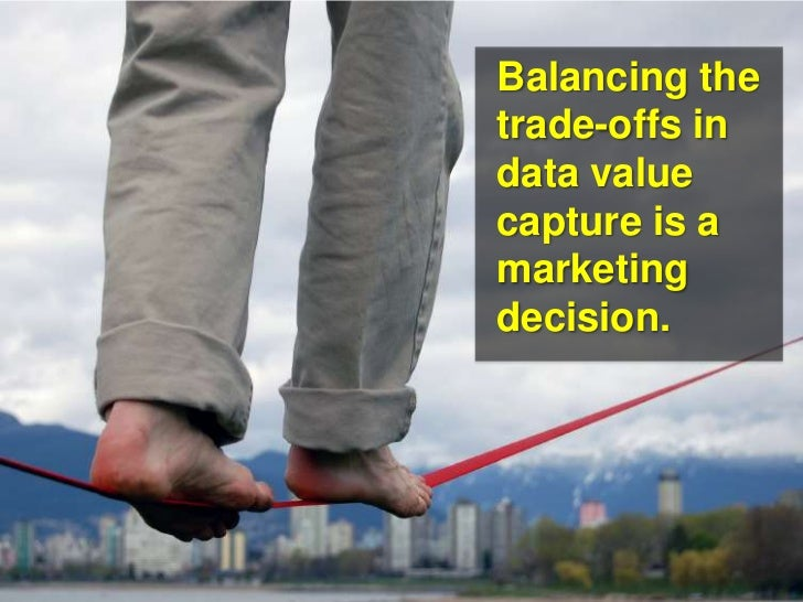 Balancing the trade-offs in data value capture is a marketing decision.