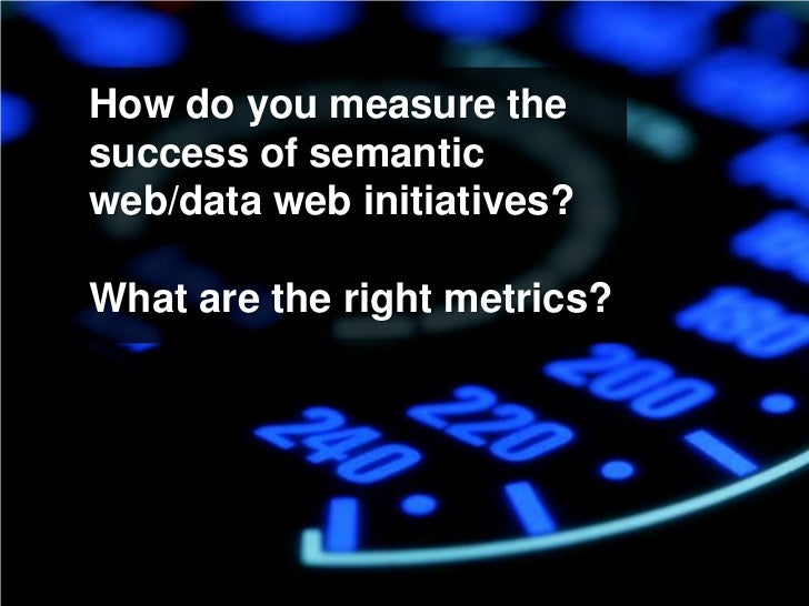 How do you measure the success of semantic web/data web initiatives?  What are the right metrics?