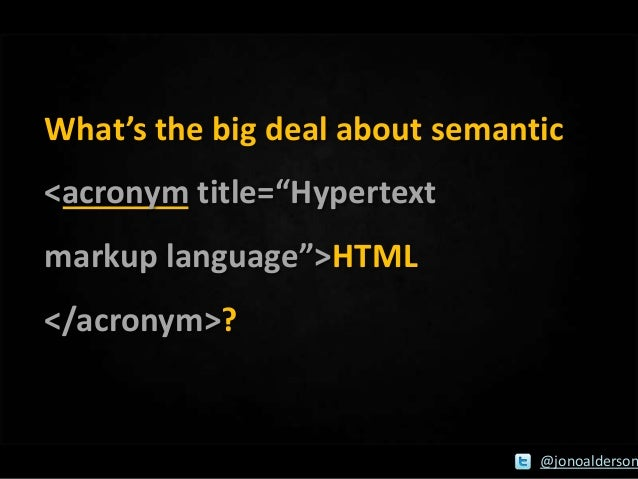 "What's the big deal about semantic <acronym title=""Hypertext markup language"">HTML  </acronym>?  @jonoalderson"
