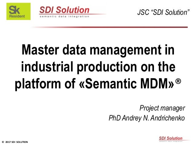 © 2017 SDI SOLUTION Master data management in industrial production on the platform of «Semantic MDM»® Project manager PhD...