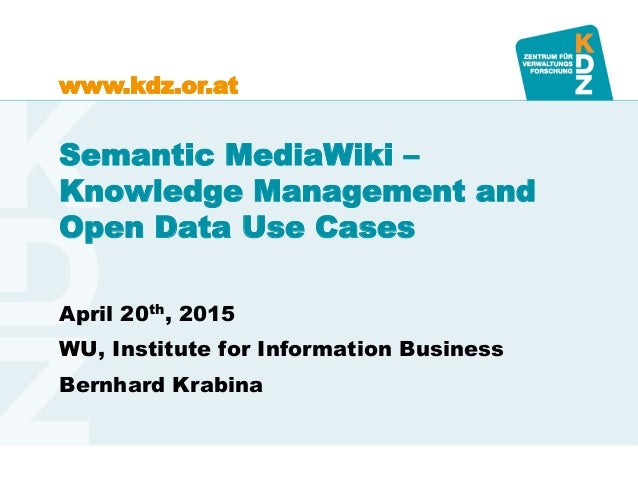 www.kdz.or.atwww.kdz.or.at Semantic MediaWiki – Knowledge Management and Open Data Use Cases April 20th, 2015 WU, Institut...