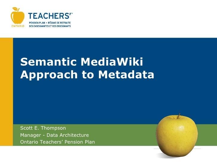 Semantic MediaWikiApproach to MetadataScott E. ThompsonManager - Data ArchitectureOntario Teachers' Pension Plan