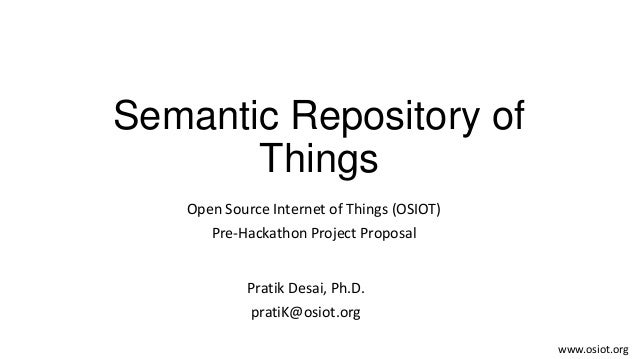 Semantic Repository ofThingsPratik Desai, Ph.D.pratiK@osiot.orgOpen Source Internet of Things (OSIOT)Pre-Hackathon Project...