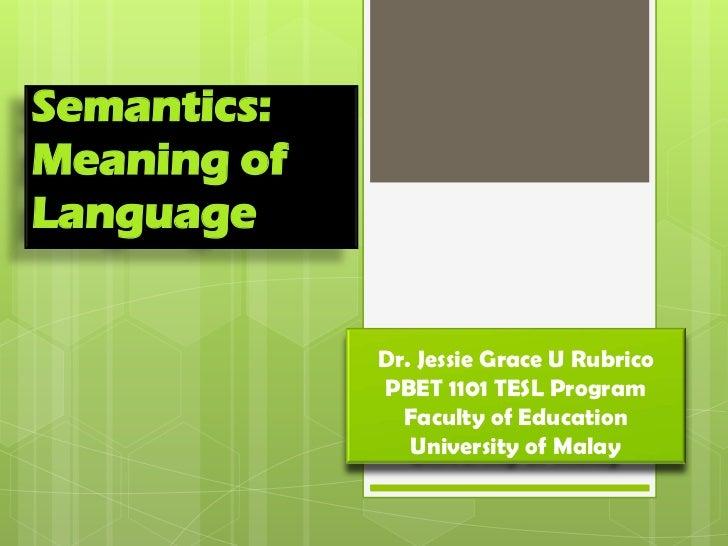 Semantics:Meaning ofLanguage             Dr. Jessie Grace U Rubrico             PBET 1101 TESL Program               Facul...