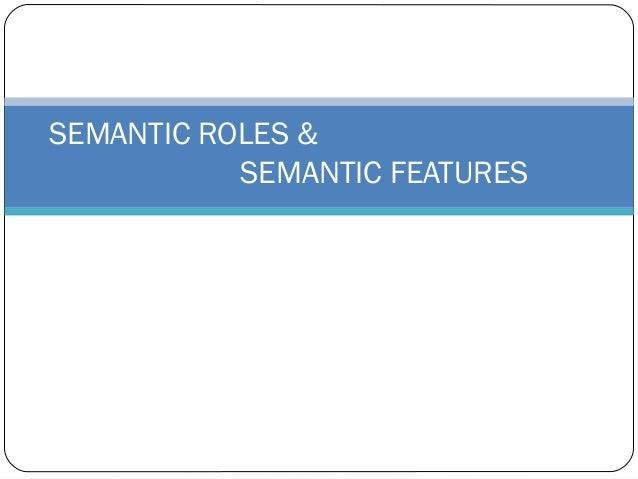 SEMANTIC ROLES &           SEMANTIC FEATURES