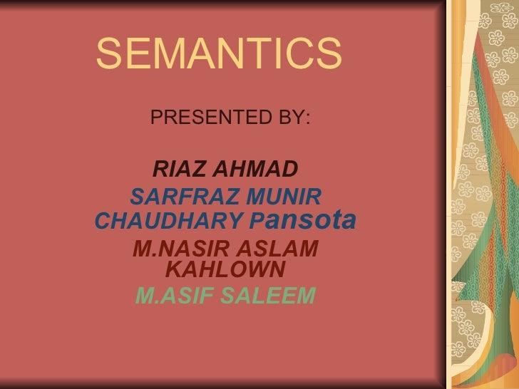 SEMANTICS PRESENTED BY: RIAZ AHMAD SARFRAZ MUNIR CHAUDHARY P ansota M.NASIR ASLAM KAHLOWN M.ASIF SALEEM