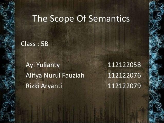 The Scope Of Semantics Class : 5B Ayi Yulianty 112122058 Alifya Nurul Fauziah 112122076 Rizki Aryanti 112122079