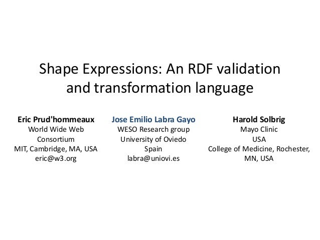 Shape Expressions: An RDF validation  and transformation language  Eric Prud'hommeaux  World Wide Web  Consortium  MIT, Ca...