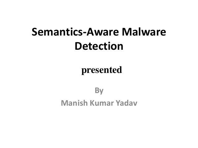 Semantics-Aware Malware Detection By Manish Kumar Yadav presented