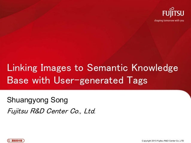 関係者外秘関係者外秘 Shuangyong Song Fujitsu R&D Center Co., Ltd. Linking Images to Semantic Knowledge Base with User-generated Tags...