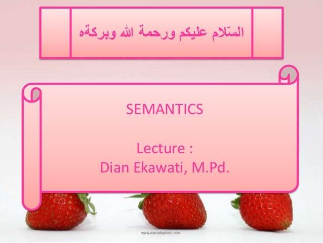 السّلام عليكم ورحمة الله وبركةه  SEMANTICS  Lecture :  Dian Ekawati, M.Pd.