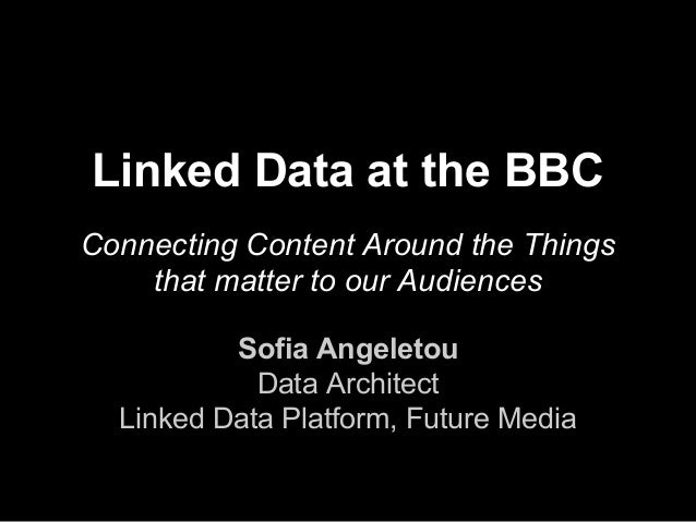 Linked Data at the BBC  Connecting Content Around the Things  that matter to our Audiences  Sofia Angeletou  Data Architec...