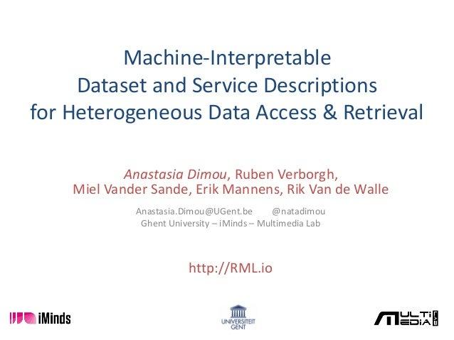 Machine-Interpretable Dataset and Service Descriptions for Heterogeneous Data Access & Retrieval Anastasia Dimou, Ruben Ve...