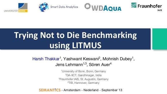 Trying Not to Die Benchmarking using LITMUS Harsh Thakkar1 , Yashwant Keswani2 , Mohnish Dubey1 , Jens Lehmann1,3 , Sören ...