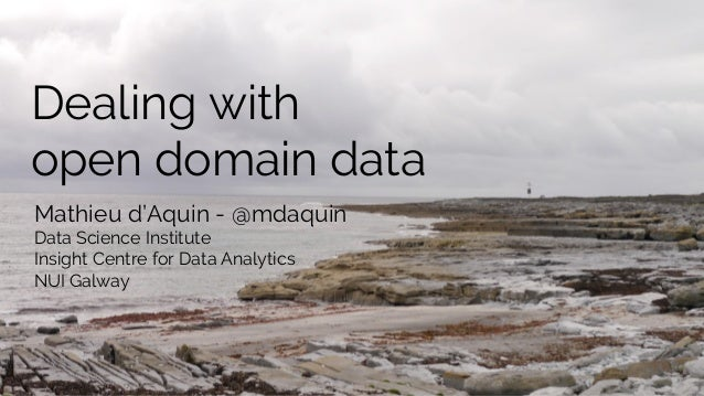 Dealing with open domain data Mathieu d'Aquin - @mdaquin Data Science Institute Insight Centre for Data Analytics NUI Galw...