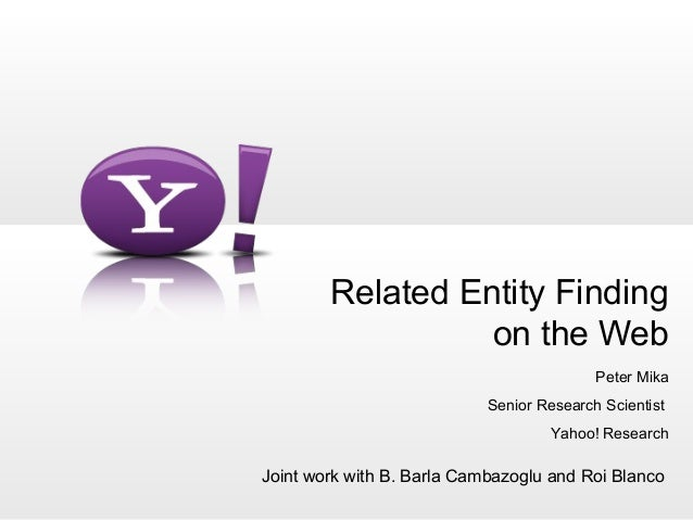 Related Entity Finding on the Web Peter Mika Senior Research Scientist Yahoo! Research Joint work with B. Barla Cambazoglu...