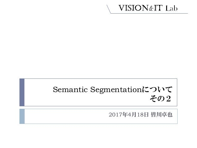Semantic Segmentationについて その2 2017年4月18日 皆川卓也