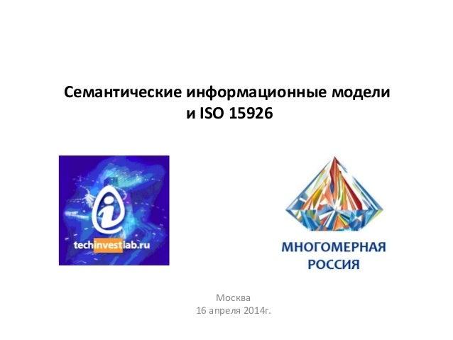 Семантические информационные модели и ISO 15926 Москва 16 апреля 2014г.