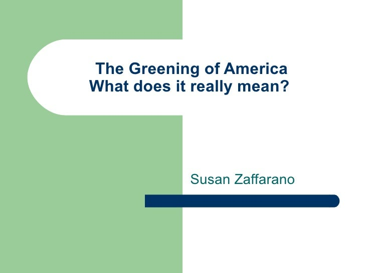 The Greening of America What does it really mean?  Susan Zaffarano